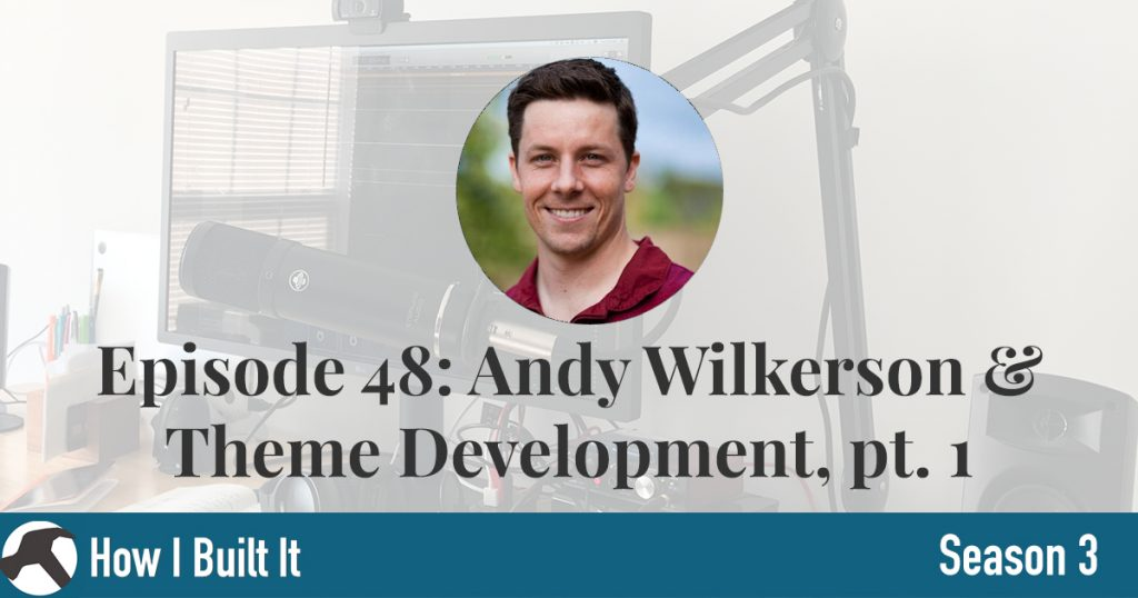 Episode 48: Andy Wilkerson & Theme Developer, Part 1