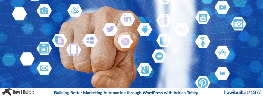 Episode 137: Building Better Marketing Automation through WordPress with Adrian Tobey