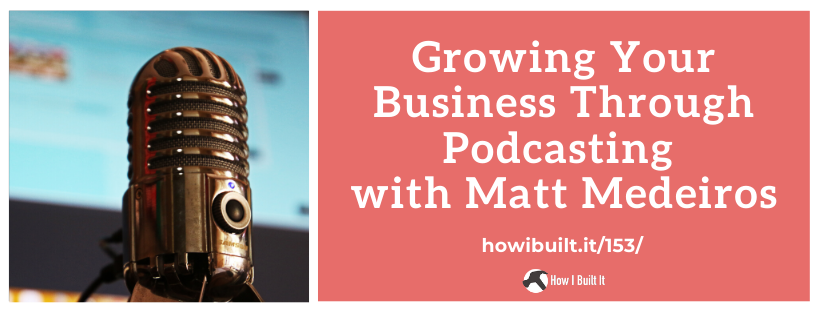 Growing Your Business Through Podcasting with Matt Medeiros