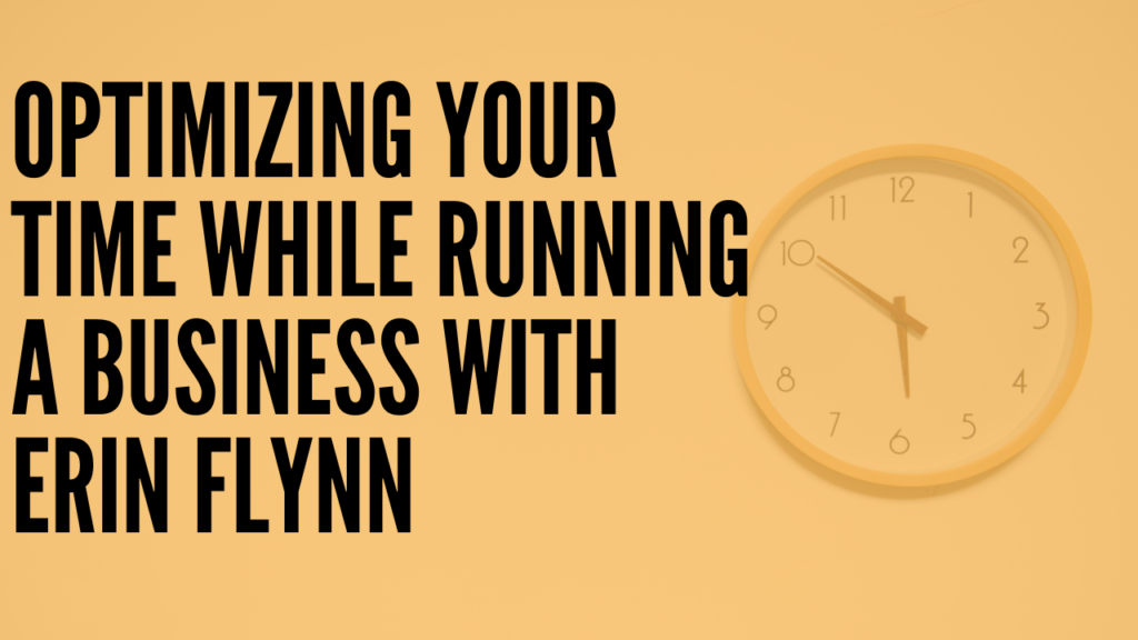 Optimizing Your Time While Running a Business with Erin Flynn