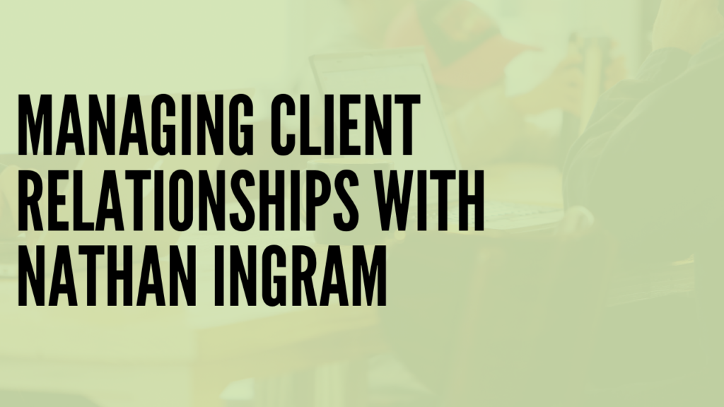 Managing Client Relationships with Nathan Ingram